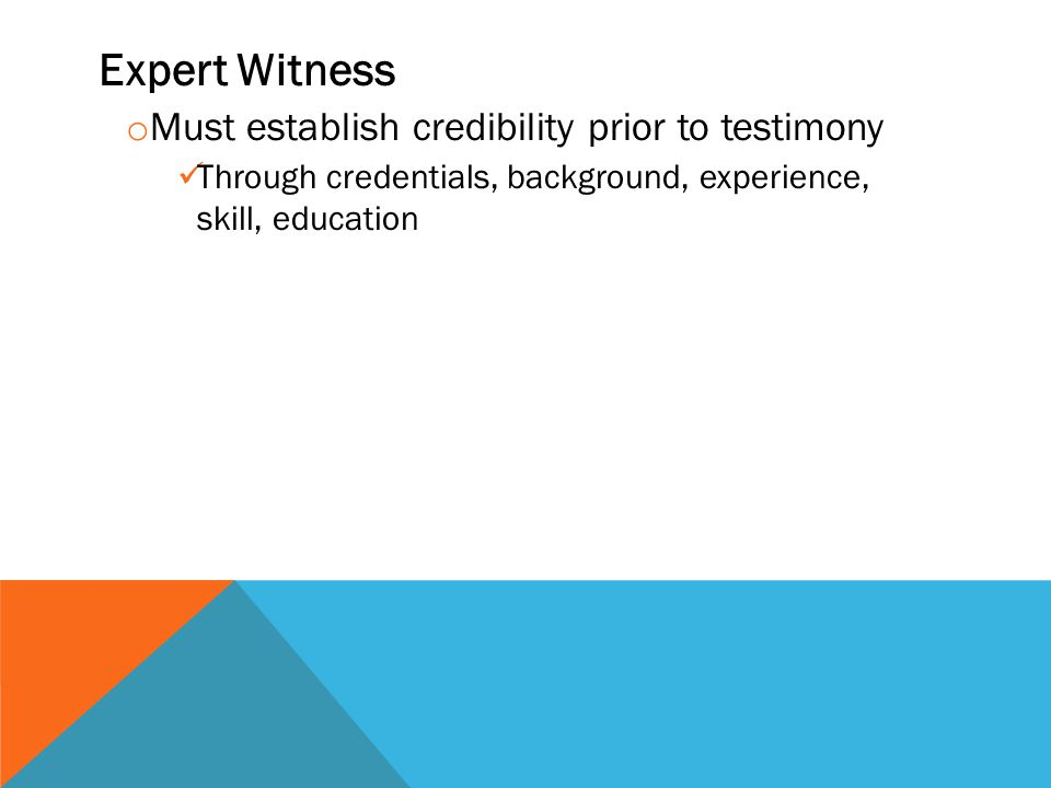 Expert Witness o Must establish credibility prior to testimony Through credentials, background, experience, skill, education