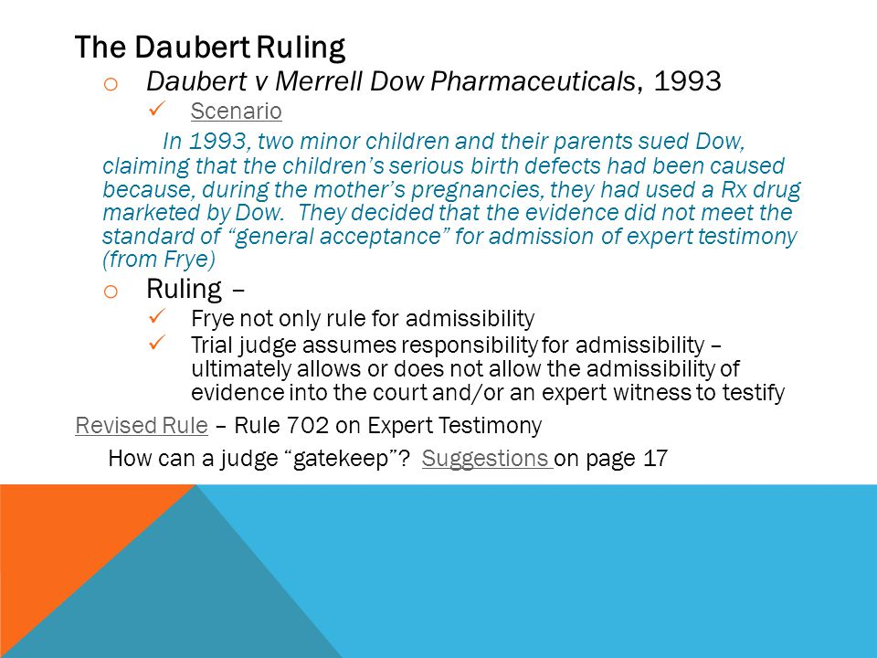 The Daubert Ruling o Daubert v Merrell Dow Pharmaceuticals, 1993 Scenario In 1993, two minor children and their parents sued Dow, claiming that the children's serious birth defects had been caused because, during the mother's pregnancies, they had used a Rx drug marketed by Dow.