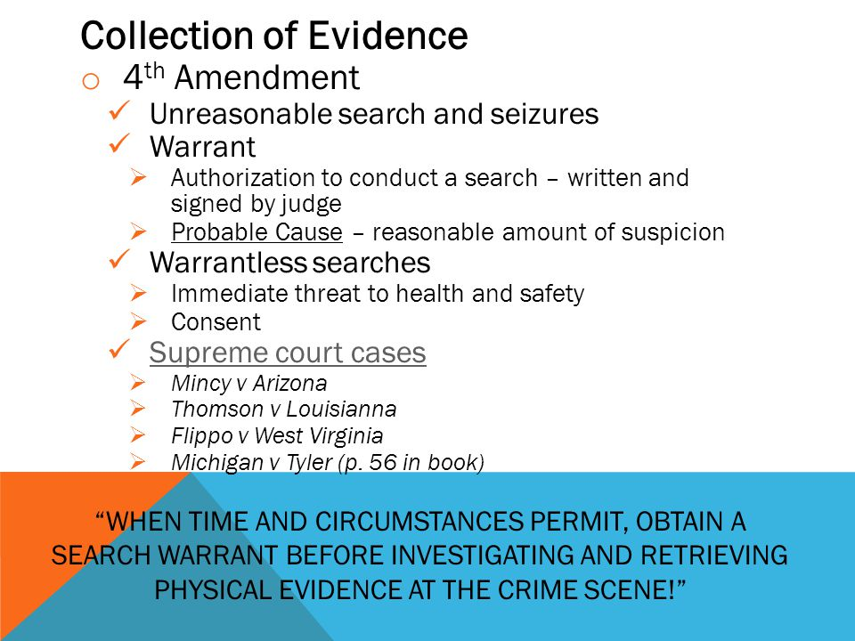 Collection of Evidence o 4 th Amendment Unreasonable search and seizures Warrant  Authorization to conduct a search – written and signed by judge  Probable Cause – reasonable amount of suspicion Warrantless searches  Immediate threat to health and safety  Consent Supreme court cases  Mincy v Arizona  Thomson v Louisianna  Flippo v West Virginia  Michigan v Tyler (p.