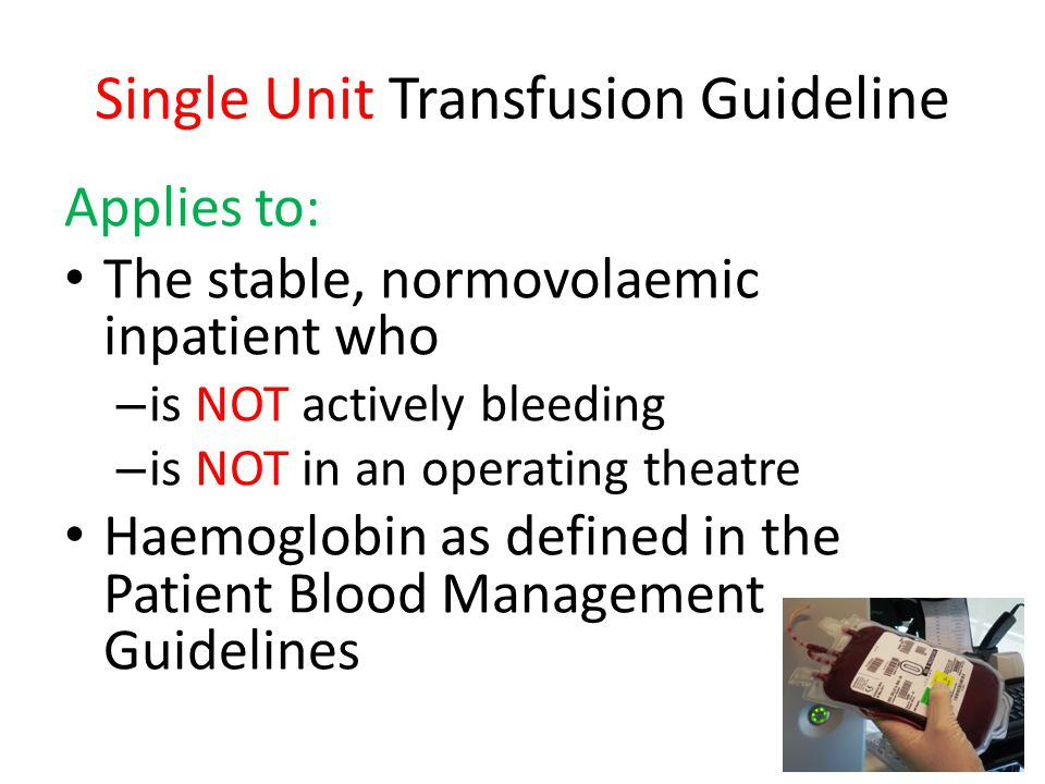 Single Unit Transfusion Guideline Applies to: The stable, normovolaemic inpatient who – is NOT actively bleeding – is NOT in an operating theatre Haem