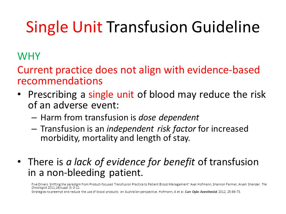 Single Unit Transfusion Guideline WHY Current practice does not align with evidence-based recommendations Prescribing a single unit of blood may reduc