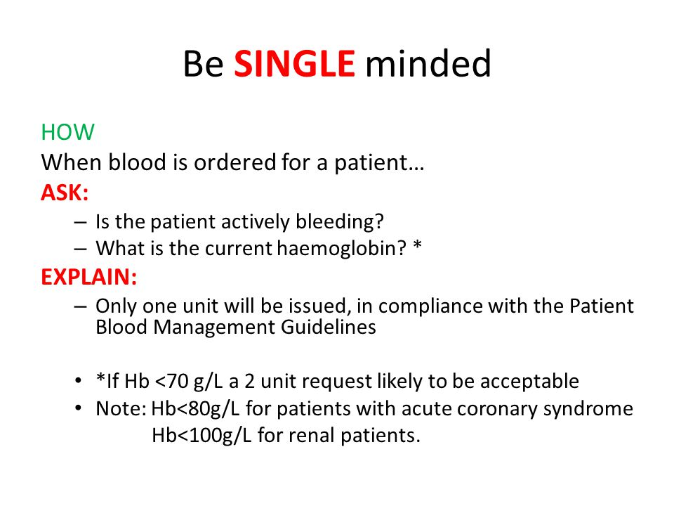 Be SINGLE minded HOW When blood is ordered for a patient… ASK: – Is the patient actively bleeding? – What is the current haemoglobin? * EXPLAIN: – Onl
