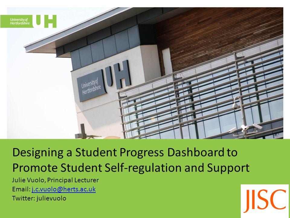 Designing a Student Progress Dashboard to Promote Student Self-regulation and Support Julie Vuolo, Principal Lecturer Email: j.c.vuolo@herts.ac.ukj.c.