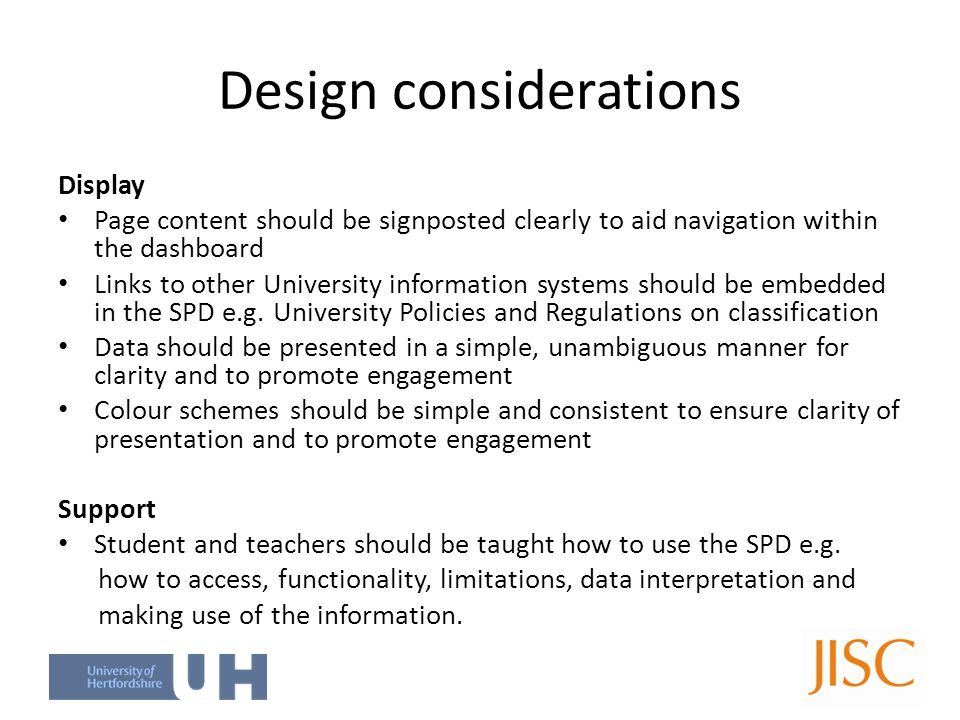 Design considerations Display Page content should be signposted clearly to aid navigation within the dashboard Links to other University information systems should be embedded in the SPD e.g.