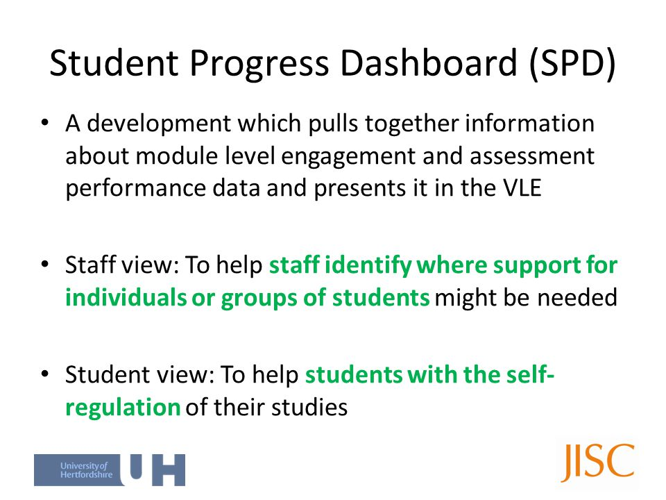 Student Progress Dashboard (SPD) A development which pulls together information about module level engagement and assessment performance data and presents it in the VLE Staff view: To help staff identify where support for individuals or groups of students might be needed Student view: To help students with the self- regulation of their studies