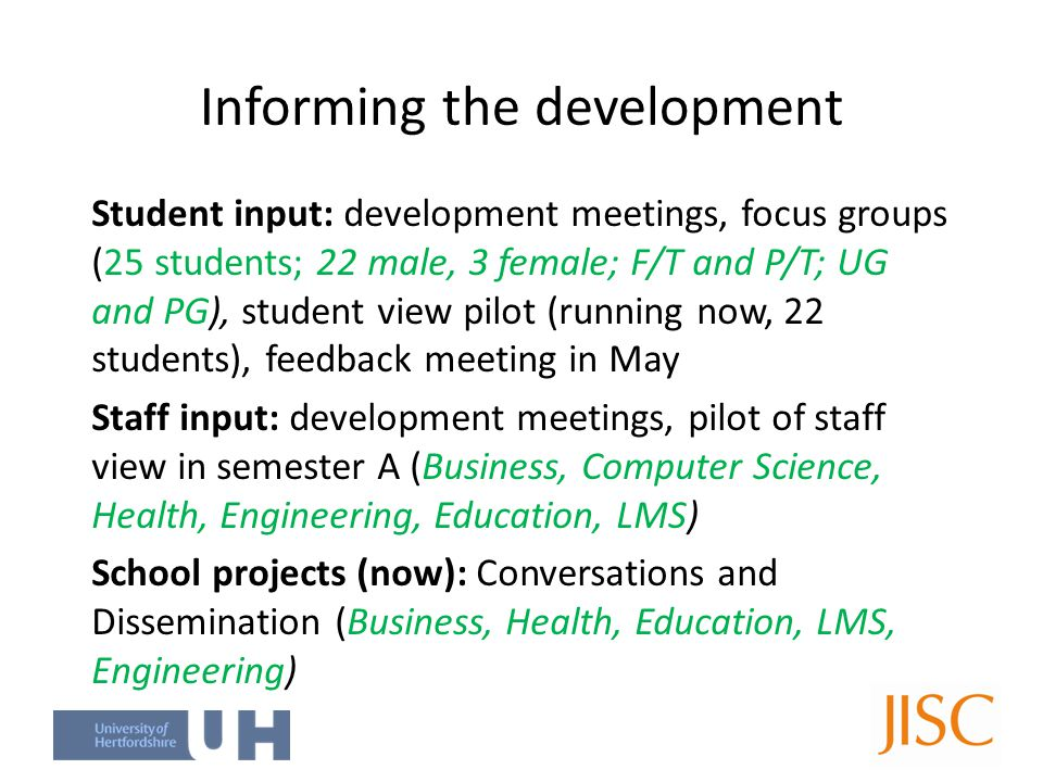Informing the development Student input: development meetings, focus groups (25 students; 22 male, 3 female; F/T and P/T; UG and PG), student view pilot (running now, 22 students), feedback meeting in May Staff input: development meetings, pilot of staff view in semester A (Business, Computer Science, Health, Engineering, Education, LMS) School projects (now): Conversations and Dissemination (Business, Health, Education, LMS, Engineering)