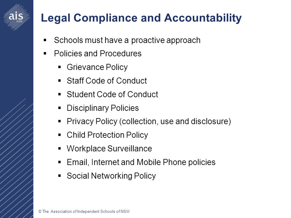© The Association of Independent Schools of NSW Legal Compliance and Accountability  Schools must have a proactive approach  Policies and Procedures  Grievance Policy  Staff Code of Conduct  Student Code of Conduct  Disciplinary Policies  Privacy Policy (collection, use and disclosure)  Child Protection Policy  Workplace Surveillance  Email, Internet and Mobile Phone policies  Social Networking Policy