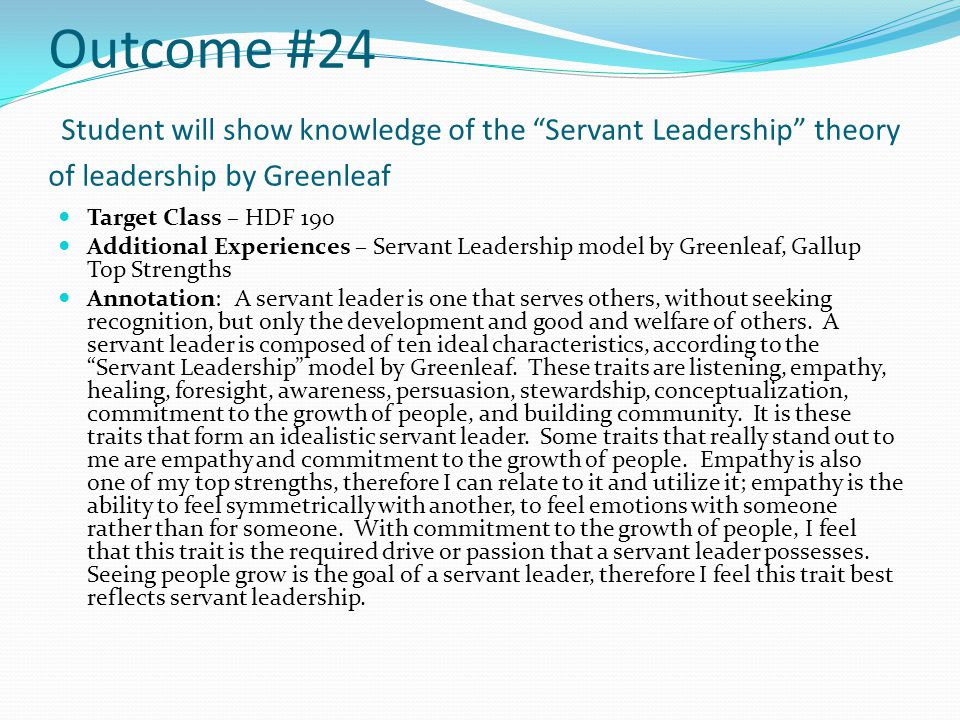 Outcome #24 Student will show knowledge of the Servant Leadership theory of leadership by Greenleaf Target Class – HDF 190 Additional Experiences – Servant Leadership model by Greenleaf, Gallup Top Strengths Annotation: A servant leader is one that serves others, without seeking recognition, but only the development and good and welfare of others.