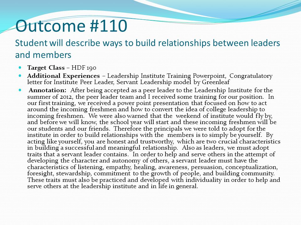 Outcome #110 Student will describe ways to build relationships between leaders and members Target Class – HDF 190 Additional Experiences – Leadership Institute Training Powerpoint, Congratulatory letter for Institute Peer Leader, Servant Leadership model by Greenleaf Annotation: After being accepted as a peer leader to the Leadership Institute for the summer of 2012, the peer leader team and I received some training for our position.
