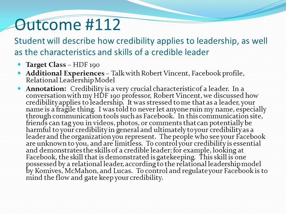 Outcome #112 Student will describe how credibility applies to leadership, as well as the characteristics and skills of a credible leader Target Class – HDF 190 Additional Experiences – Talk with Robert Vincent, Facebook profile, Relational Leadership Model Annotation: Credibility is a very crucial characteristic of a leader.