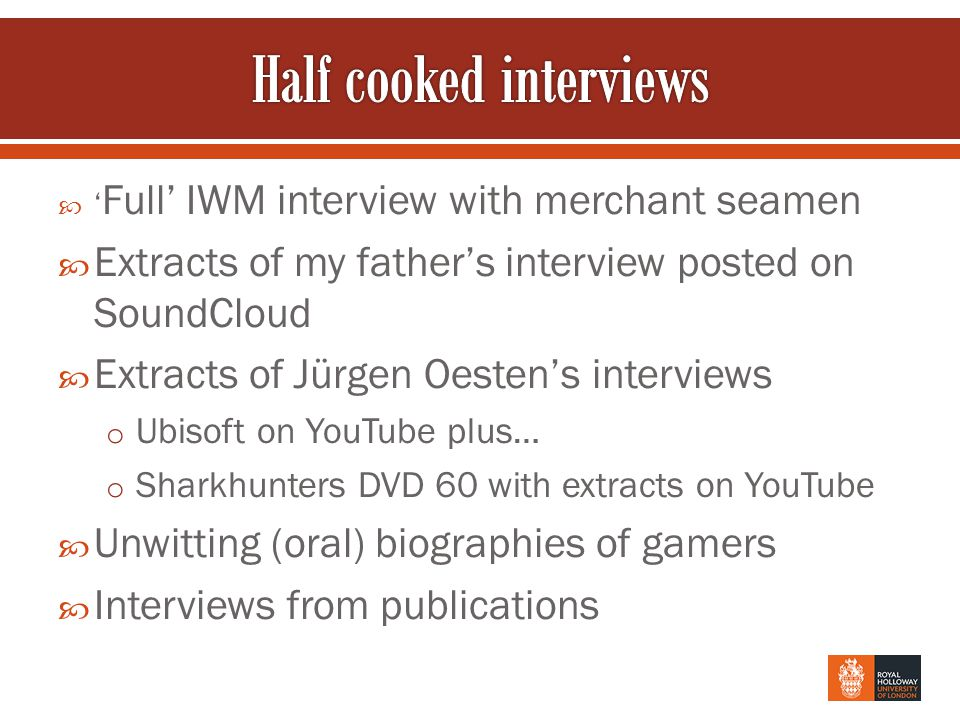  ' Full' IWM interview with merchant seamen  Extracts of my father's interview posted on SoundCloud  Extracts of Jürgen Oesten's interviews o Ubisoft on YouTube plus… o Sharkhunters DVD 60 with extracts on YouTube  Unwitting (oral) biographies of gamers  Interviews from publications