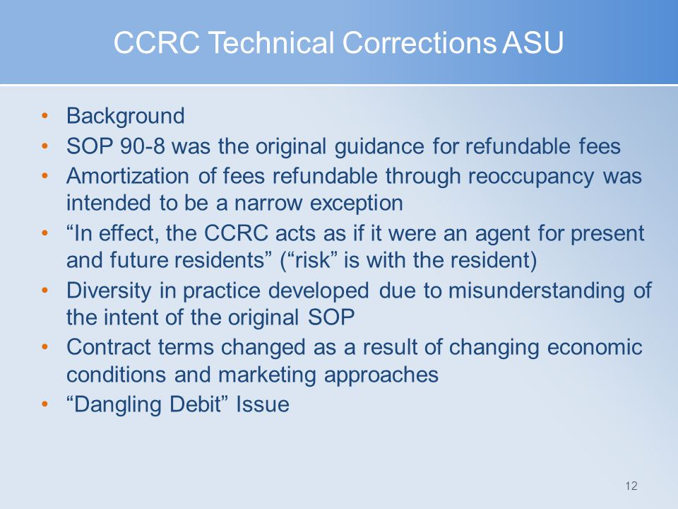 CCRC Technical Corrections ASU Background SOP 90-8 was the original guidance for refundable fees Amortization of fees refundable through reoccupancy w