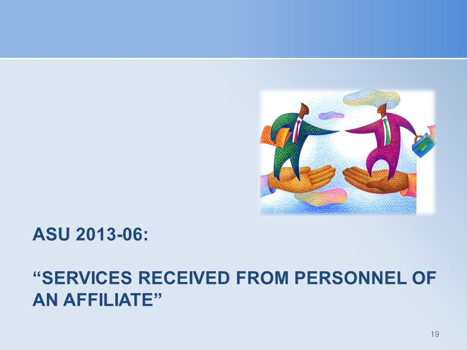 "ASU 2013-06: ""SERVICES RECEIVED FROM PERSONNEL OF AN AFFILIATE"" 19"