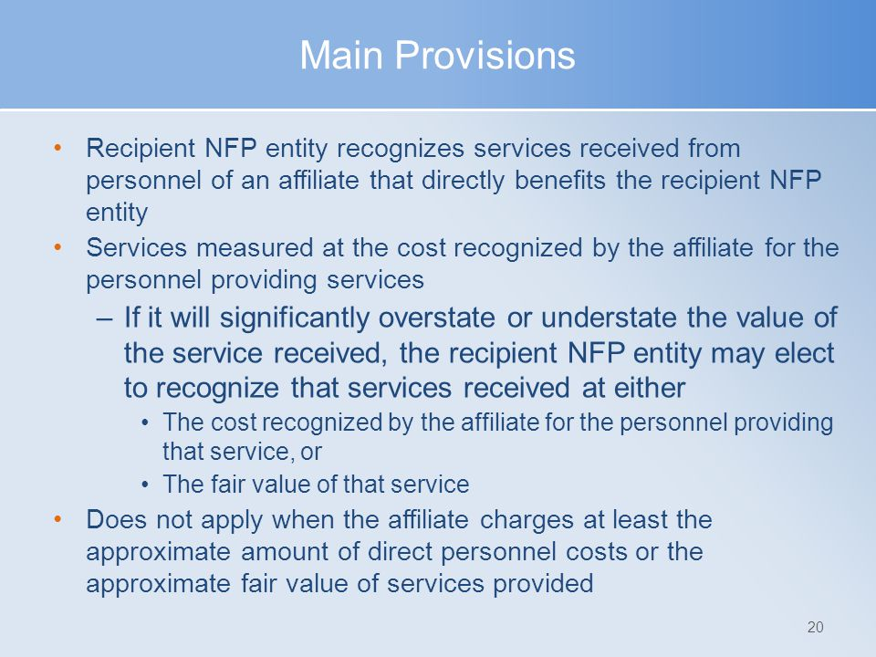 Main Provisions Recipient NFP entity recognizes services received from personnel of an affiliate that directly benefits the recipient NFP entity Services measured at the cost recognized by the affiliate for the personnel providing services –If it will significantly overstate or understate the value of the service received, the recipient NFP entity may elect to recognize that services received at either The cost recognized by the affiliate for the personnel providing that service, or The fair value of that service Does not apply when the affiliate charges at least the approximate amount of direct personnel costs or the approximate fair value of services provided 20