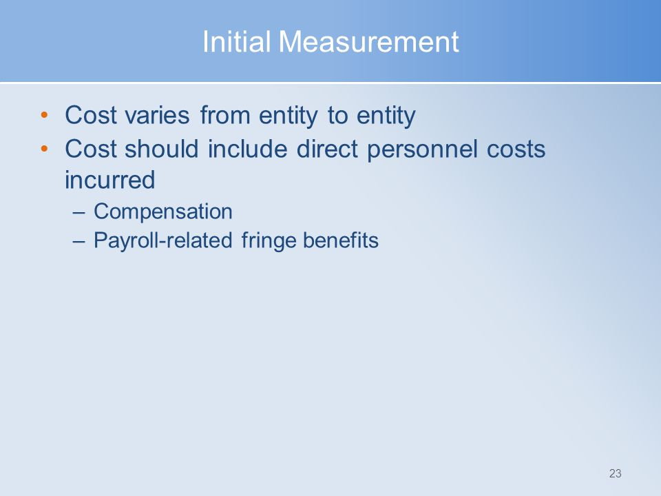 Initial Measurement Cost varies from entity to entity Cost should include direct personnel costs incurred –Compensation –Payroll-related fringe benefi