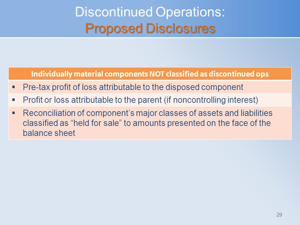 Proposed Disclosures Discontinued Operations: Proposed Disclosures 29 Individually material components NOT classified as discontinued ops  Pre-tax profit of loss attributable to the disposed component  Profit or loss attributable to the parent (if noncontrolling interest)  Reconciliation of component's major classes of assets and liabilities classified as held for sale to amounts presented on the face of the balance sheet