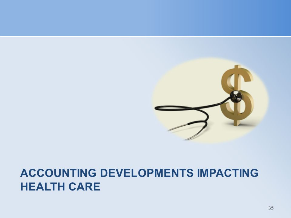 ACCOUNTING DEVELOPMENTS IMPACTING HEALTH CARE 35