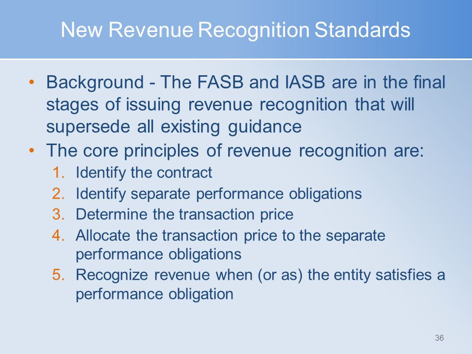 New Revenue Recognition Standards Background - The FASB and IASB are in the final stages of issuing revenue recognition that will supersede all existing guidance The core principles of revenue recognition are: 1.Identify the contract 2.Identify separate performance obligations 3.Determine the transaction price 4.Allocate the transaction price to the separate performance obligations 5.Recognize revenue when (or as) the entity satisfies a performance obligation 36