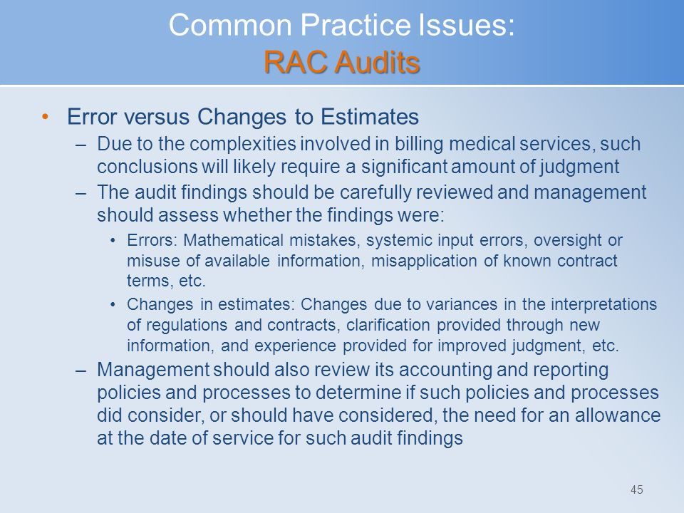 RAC Audits Common Practice Issues: RAC Audits Error versus Changes to Estimates –Due to the complexities involved in billing medical services, such co