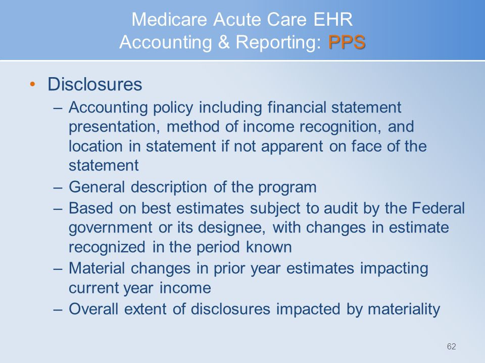 PPS Medicare Acute Care EHR Accounting & Reporting: PPS Disclosures –Accounting policy including financial statement presentation, method of income re