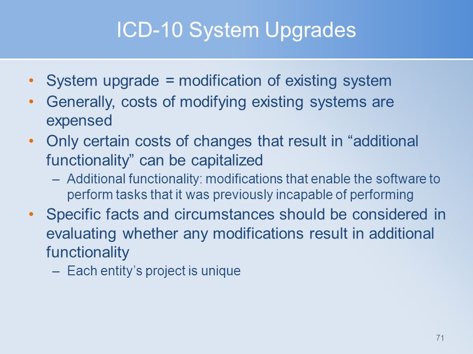 ICD-10 System Upgrades System upgrade = modification of existing system Generally, costs of modifying existing systems are expensed Only certain costs