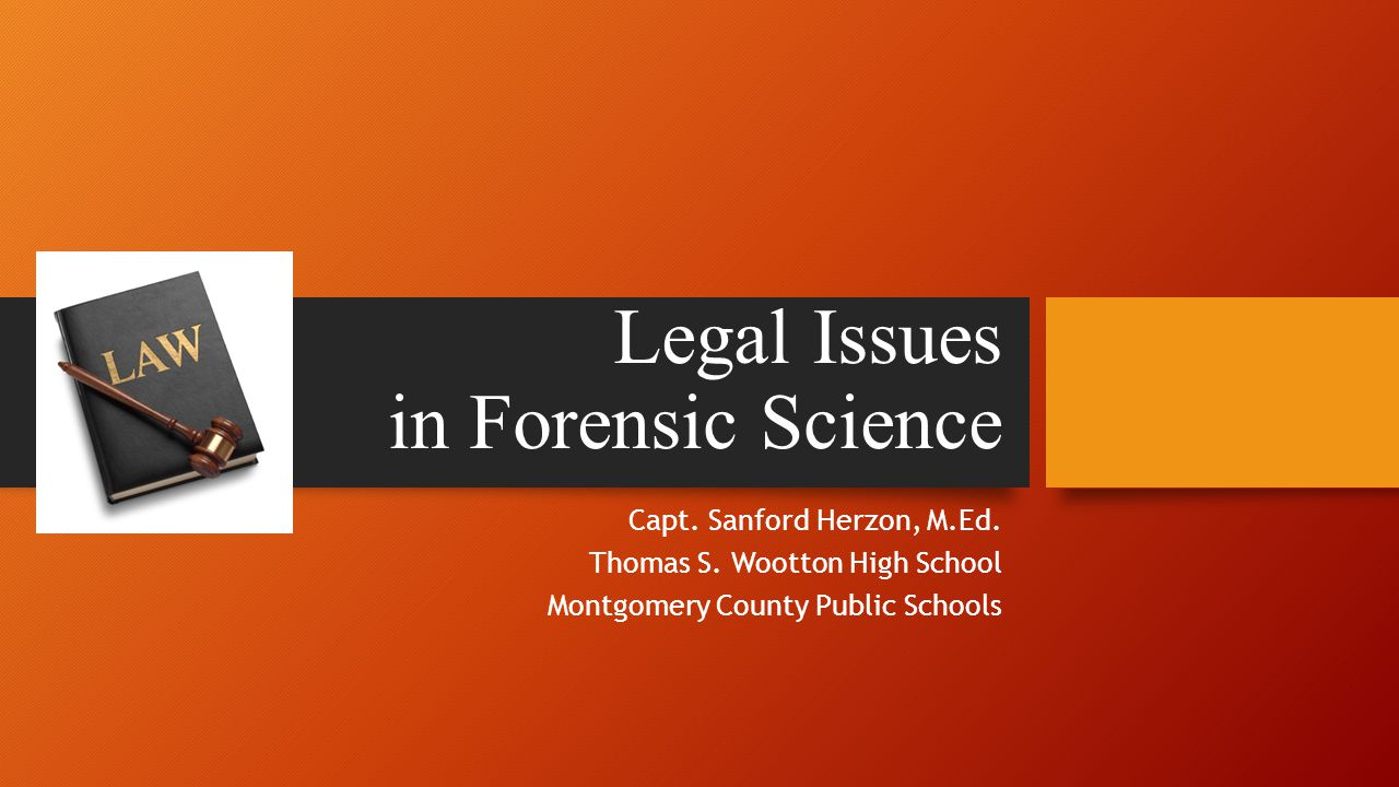 Legal Issues in Forensic Science Capt. Sanford Herzon, M.Ed.