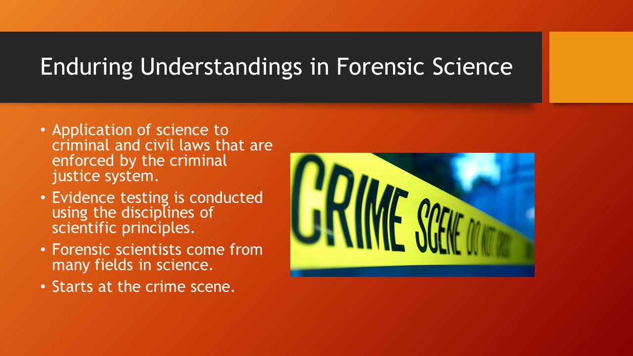 Enduring Understandings in Forensic Science Application of science to criminal and civil laws that are enforced by the criminal justice system.