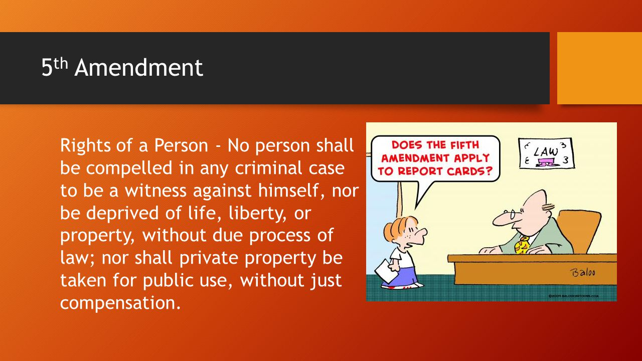 5 th Amendment Rights of a Person - No person shall be compelled in any criminal case to be a witness against himself, nor be deprived of life, liberty, or property, without due process of law; nor shall private property be taken for public use, without just compensation.