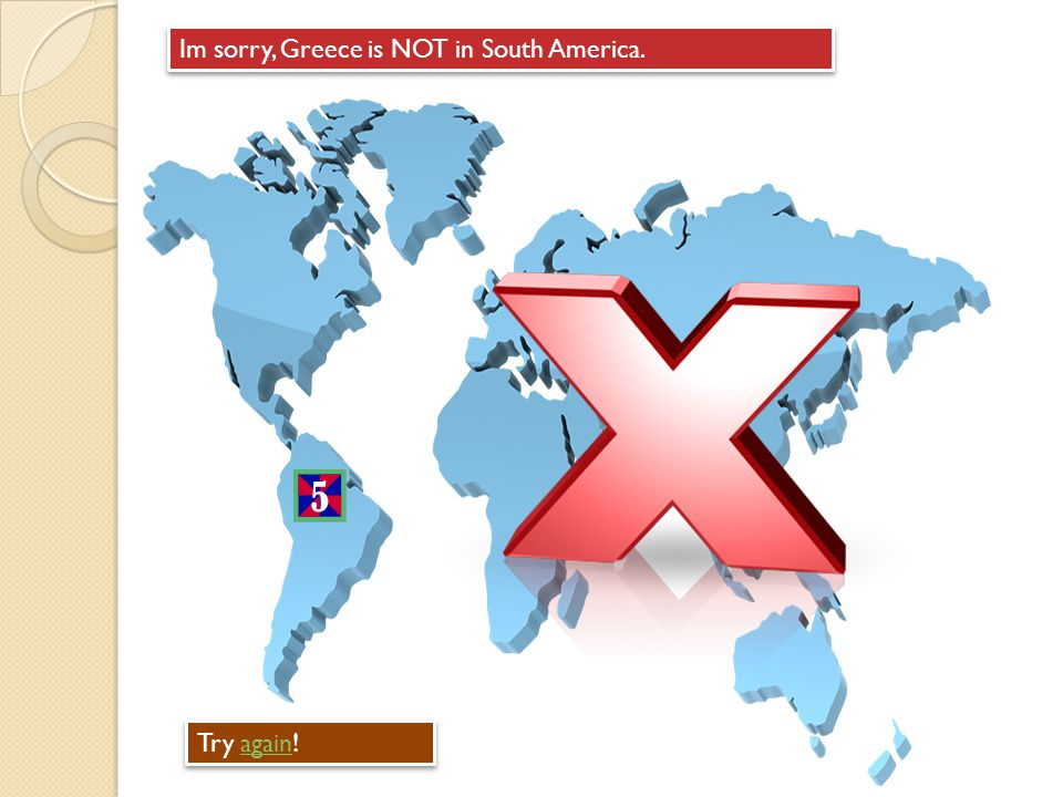 Im sorry, Greece is NOT in South America. Try again!again Try again!again