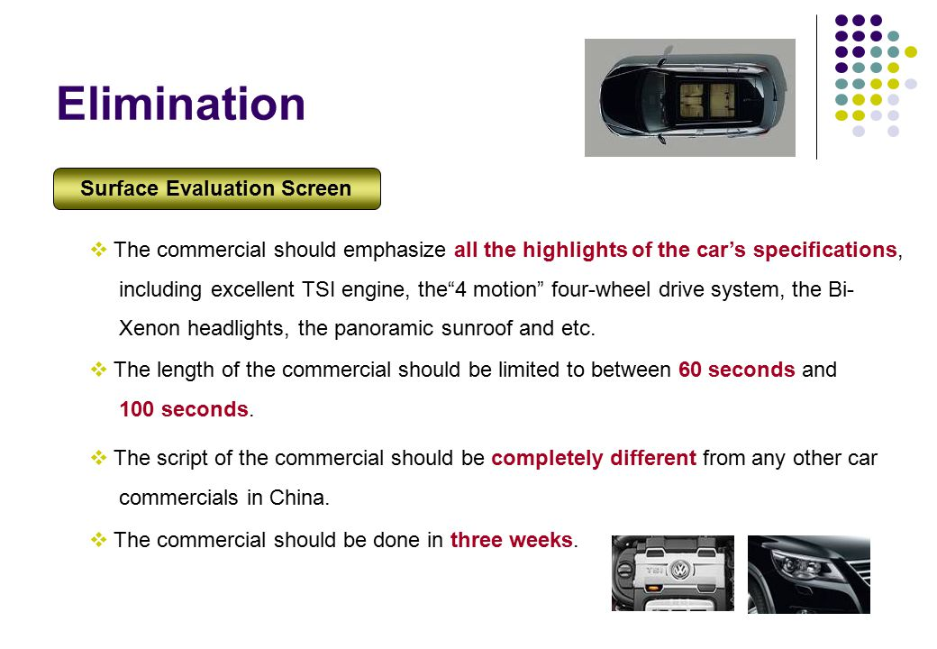 Elimination  The commercial should emphasize all the highlights of the car's specifications, including excellent TSI engine, the 4 motion four-wheel drive system, the Bi- Xenon headlights, the panoramic sunroof and etc.