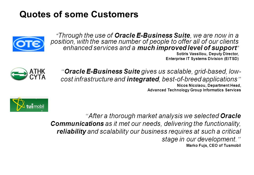 Quotes of some Customers Through the use of Oracle E-Business Suite, we are now in a position, with the same number of people to offer all of our clients enhanced services and a much improved level of support Sotiris Vassiliou, Deputy Director, Enterprise IT Systems Division (EITSD) Oracle E-Business Suite gives us scalable, grid-based, low- cost infrastructure and integrated, best-of-breed applications Nicos Nicolaou, Department Head, Advanced Technology Group Informatics Services After a thorough market analysis we selected Oracle Communications as it met our needs, delivering the functionality, reliability and scalability our business requires at such a critical stage in our development.