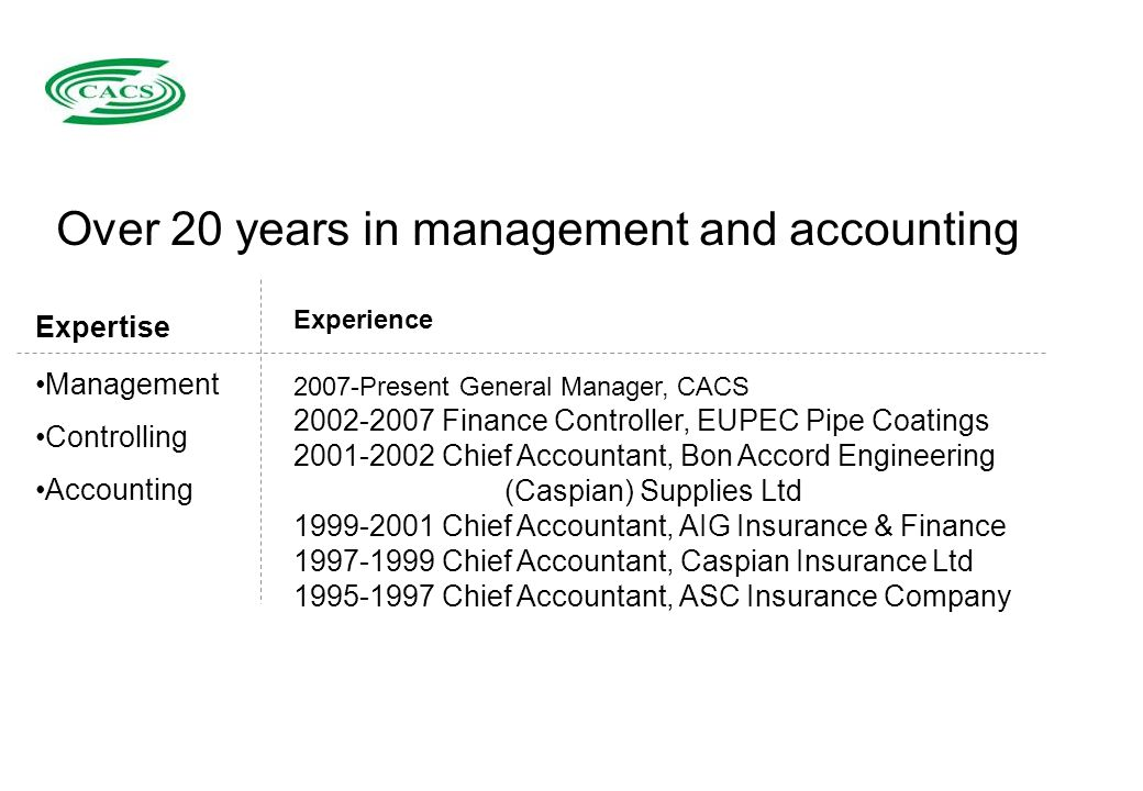 Namig Gadirov Namig Gadirov Experience 2007-Present General Manager, CACS 2002-2007 Finance Controller, EUPEC Pipe Coatings 2001-2002 Chief Accountant, Bon Accord Engineering (Caspian) Supplies Ltd 1999-2001 Chief Accountant, AIG Insurance & Finance 1997-1999 Chief Accountant, Caspian Insurance Ltd 1995-1997 Chief Accountant, ASC Insurance Company Over 20 years in management and accounting Expertise Management Controlling Accounting