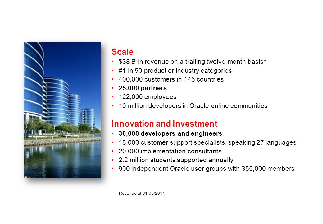 Oracle Corporation Oracle Corporation Scale $38 B in revenue on a trailing twelve-month basis* #1 in 50 product or industry categories 400,000 customers in 145 countries 25,000 partners 122,000 employees 10 million developers in Oracle online communities Innovation and Investment 36,000 developers and engineers 18,000 customer support specialists, speaking 27 languages 20,000 implementation consultants 2.2 million students supported annually 900 independent Oracle user groups with 355,000 members Revenue at 31/05/2014