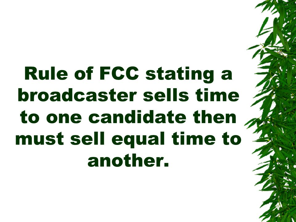 Rule of FCC stating a broadcaster sells time to one candidate then must sell equal time to another.