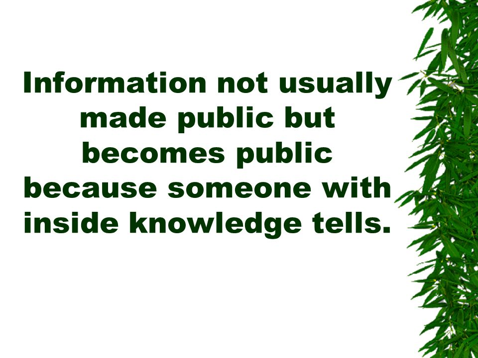Information not usually made public but becomes public because someone with inside knowledge tells.
