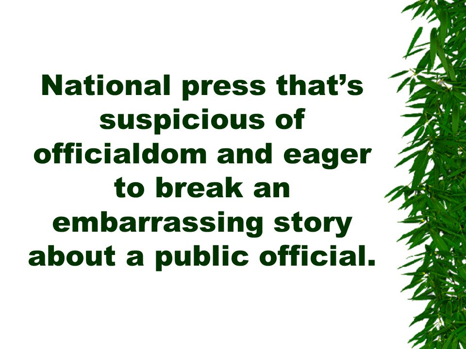 National press that's suspicious of officialdom and eager to break an embarrassing story about a public official.