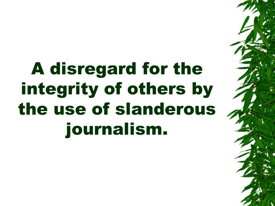 A disregard for the integrity of others by the use of slanderous journalism.