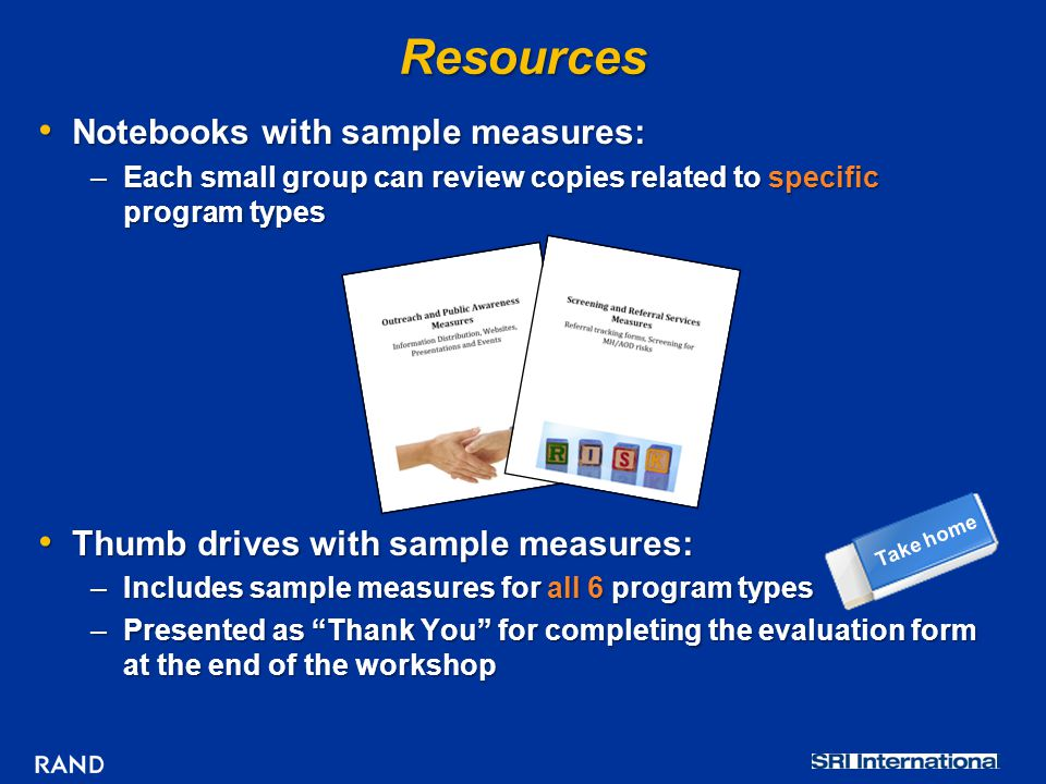 Resources Notebooks with sample measures: Notebooks with sample measures: –Each small group can review copies related to specific program types Thumb drives with sample measures: Thumb drives with sample measures: –Includes sample measures for all 6 program types –Presented as Thank You for completing the evaluation form at the end of the workshop Take home