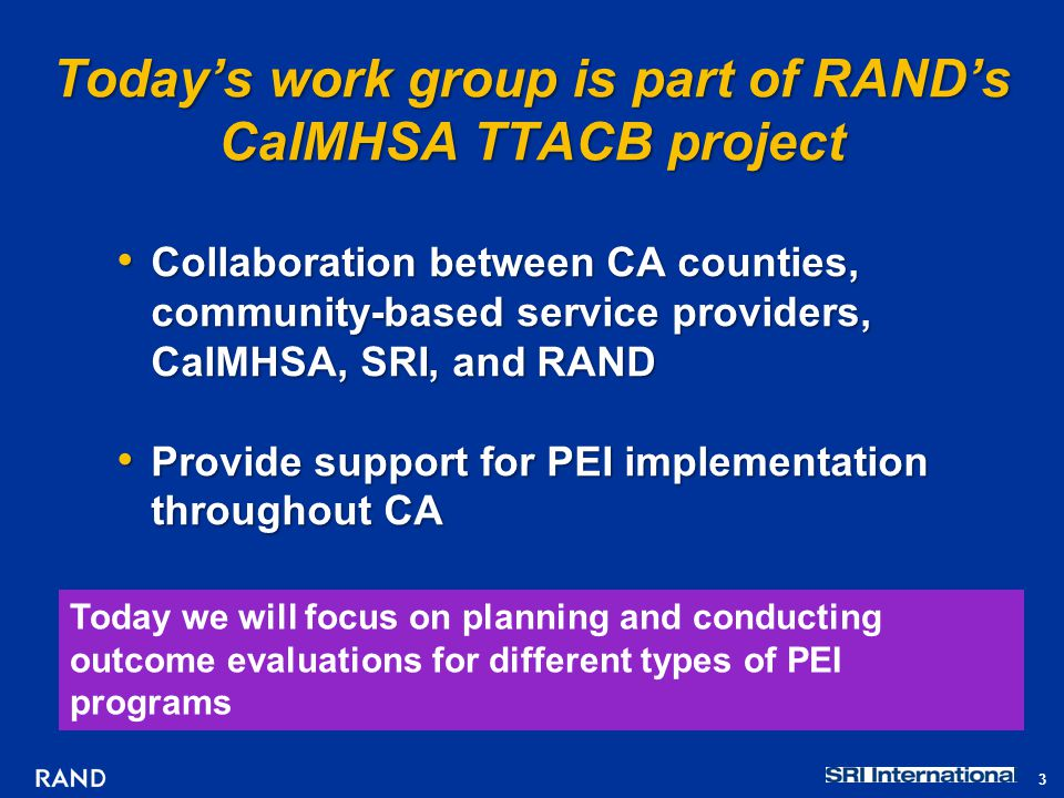 Today's work group is part of RAND's CalMHSA TTACB project Collaboration between CA counties, community-based service providers, CalMHSA, SRI, and RAND Collaboration between CA counties, community-based service providers, CalMHSA, SRI, and RAND Provide support for PEI implementation throughout CA Provide support for PEI implementation throughout CA Today we will focus on planning and conducting outcome evaluations for different types of PEI programs 3