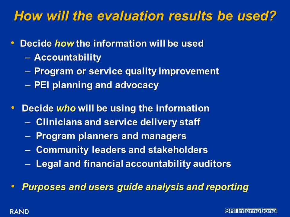 How will the evaluation results be used? Decide how the information will be used Decide how the information will be used –Accountability –Program or s