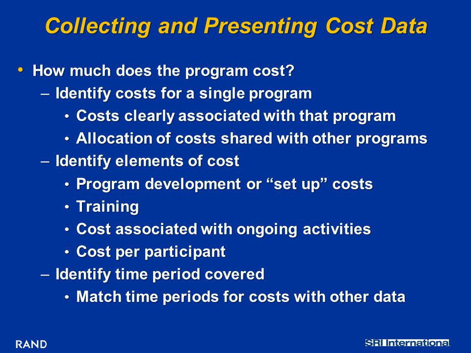 Collecting and Presenting Cost Data How much does the program cost? How much does the program cost? –Identify costs for a single program Costs clearly