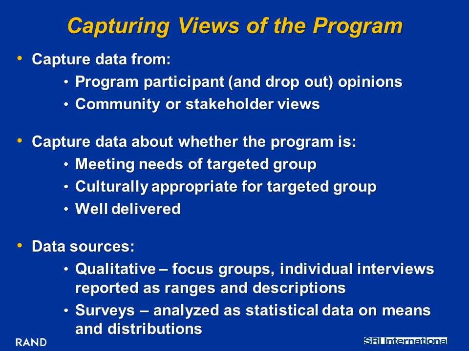 Capturing Views of the Program Capture data from: Capture data from: Program participant (and drop out) opinions Program participant (and drop out) opinions Community or stakeholder views Community or stakeholder views Capture data about whether the program is: Capture data about whether the program is: Meeting needs of targeted group Meeting needs of targeted group Culturally appropriate for targeted group Culturally appropriate for targeted group Well delivered Well delivered Data sources: Data sources: Qualitative – focus groups, individual interviews reported as ranges and descriptions Qualitative – focus groups, individual interviews reported as ranges and descriptions Surveys – analyzed as statistical data on means and distributions Surveys – analyzed as statistical data on means and distributions