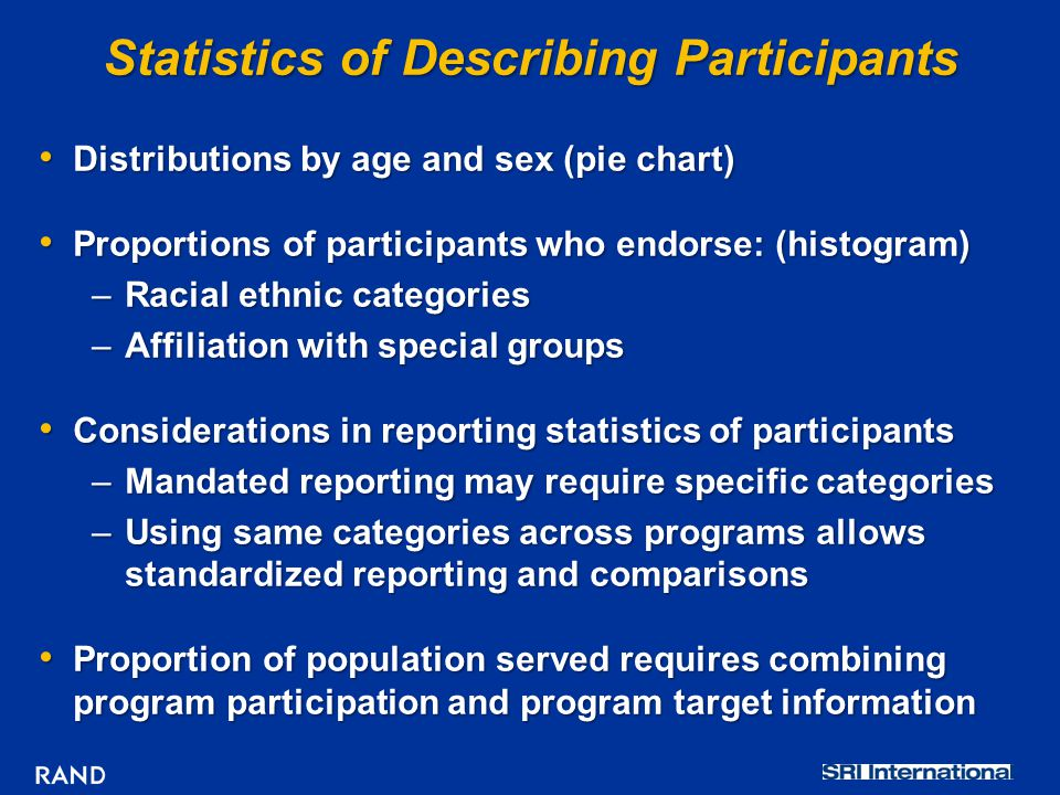 Statistics of Describing Participants Distributions by age and sex (pie chart) Distributions by age and sex (pie chart) Proportions of participants who endorse: (histogram) Proportions of participants who endorse: (histogram) –Racial ethnic categories –Affiliation with special groups Considerations in reporting statistics of participants Considerations in reporting statistics of participants –Mandated reporting may require specific categories –Using same categories across programs allows standardized reporting and comparisons Proportion of population served requires combining program participation and program target information Proportion of population served requires combining program participation and program target information