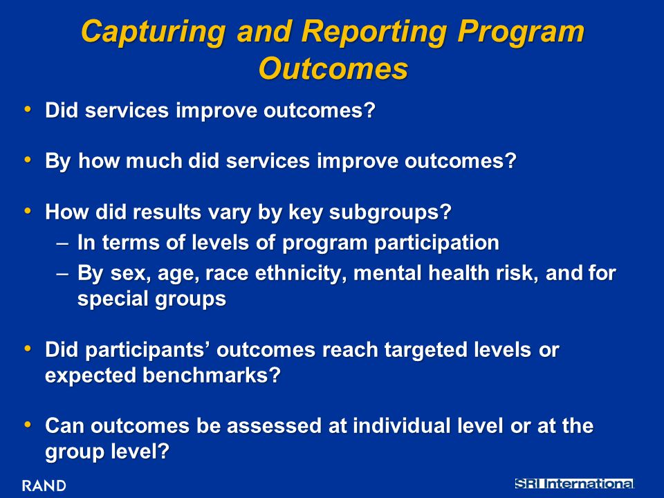 Capturing and Reporting Program Outcomes Did services improve outcomes? Did services improve outcomes? By how much did services improve outcomes? By h