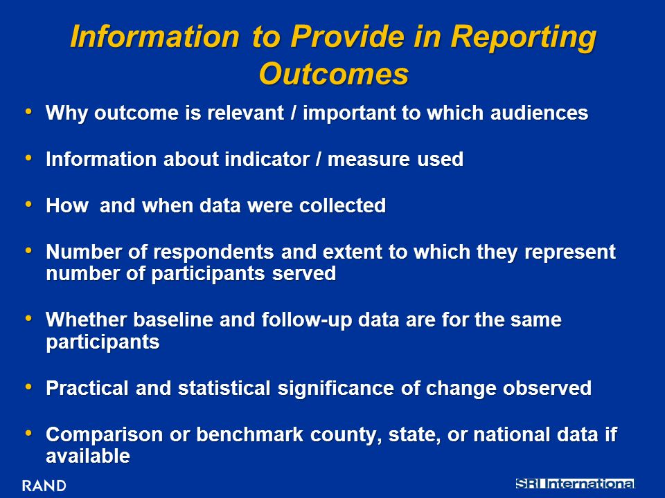 Information to Provide in Reporting Outcomes Why outcome is relevant / important to which audiences Why outcome is relevant / important to which audiences Information about indicator / measure used Information about indicator / measure used How and when data were collected How and when data were collected Number of respondents and extent to which they represent number of participants served Number of respondents and extent to which they represent number of participants served Whether baseline and follow-up data are for the same participants Whether baseline and follow-up data are for the same participants Practical and statistical significance of change observed Practical and statistical significance of change observed Comparison or benchmark county, state, or national data if available Comparison or benchmark county, state, or national data if available