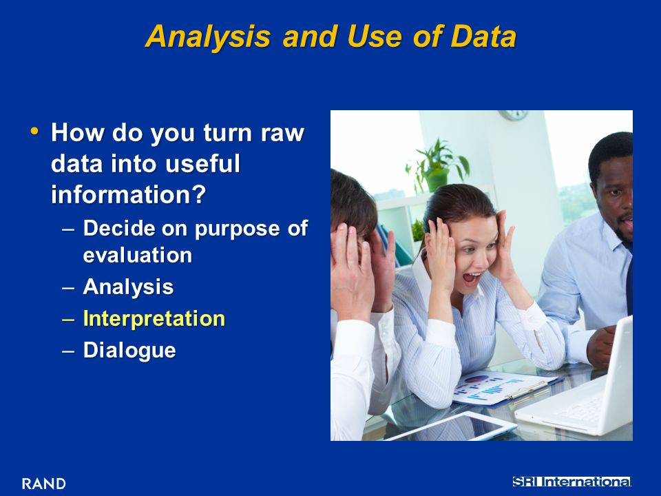 Analysis and Use of Data How do you turn raw data into useful information? How do you turn raw data into useful information? –Decide on purpose of eva