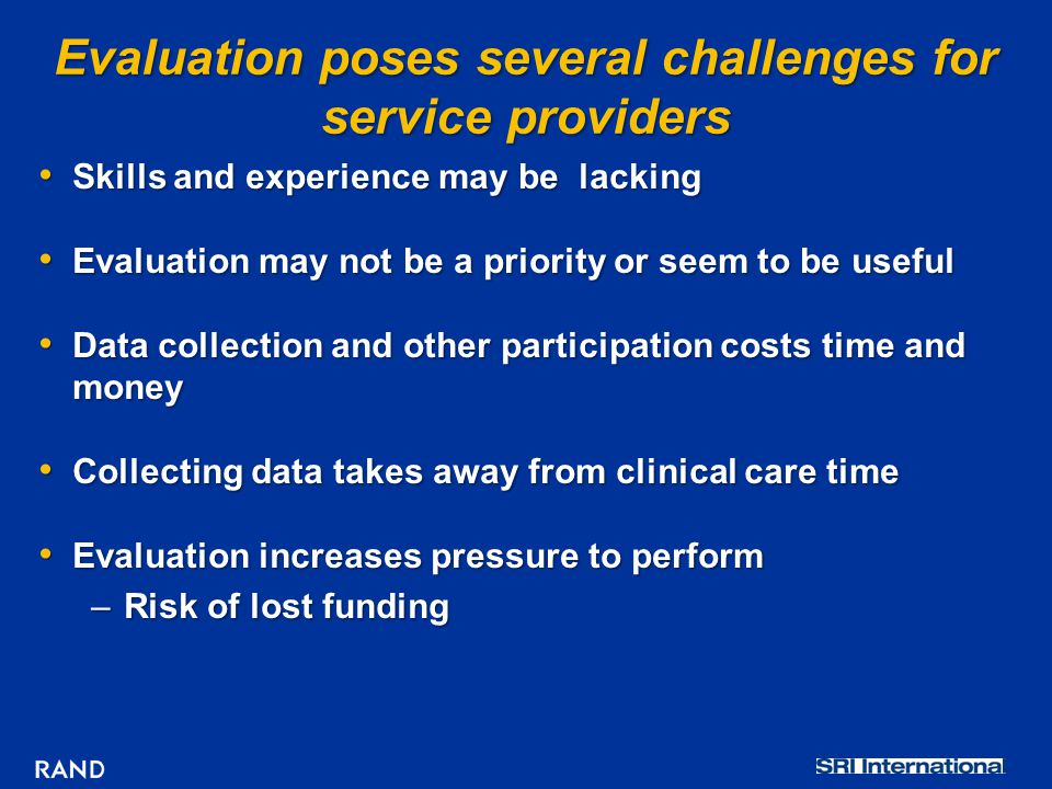 Evaluation poses several challenges for service providers Skills and experience may be lacking Skills and experience may be lacking Evaluation may not be a priority or seem to be useful Evaluation may not be a priority or seem to be useful Data collection and other participation costs time and money Data collection and other participation costs time and money Collecting data takes away from clinical care time Collecting data takes away from clinical care time Evaluation increases pressure to perform Evaluation increases pressure to perform –Risk of lost funding