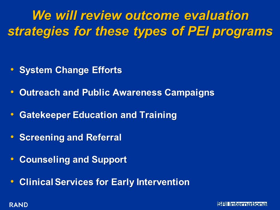 We will review outcome evaluation strategies for these types of PEI programs System Change Efforts System Change Efforts Outreach and Public Awareness