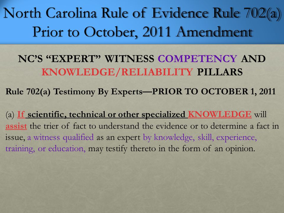 North Carolina Rule of Evidence Rule 702(a) Prior to October, 2011 Amendment NC'S EXPERT WITNESS COMPETENCY AND KNOWLEDGE/RELIABILITY PILLARS Rule 702(a) Testimony By Experts—PRIOR TO OCTOBER 1, 2011 (a) If scientific, technical or other specialized KNOWLEDGE will assist the trier of fact to understand the evidence or to determine a fact in issue, a witness qualified as an expert by knowledge, skill, experience, training, or education, may testify thereto in the form of an opinion.