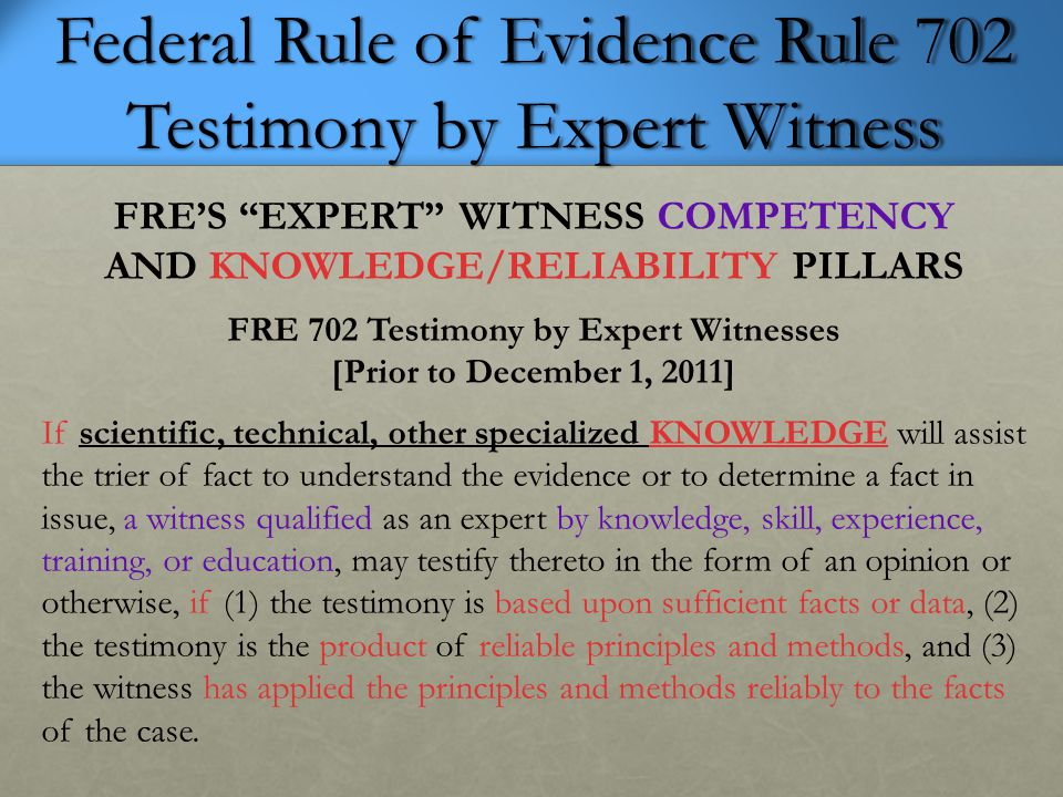 """Federal Rule of Evidence Rule 702 Testimony by Expert Witness FRE'S """"EXPERT"""" WITNESS COMPETENCY AND KNOWLEDGE/RELIABILITY PILLARS FRE 702 Testimony by"""